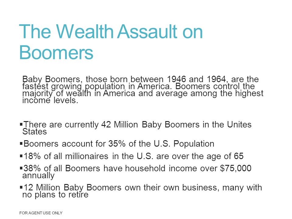 The Wealth Assault on Boomers Baby Boomers, those born between 1946 and 1964, are the fastest growing population in America. Boomers control the major