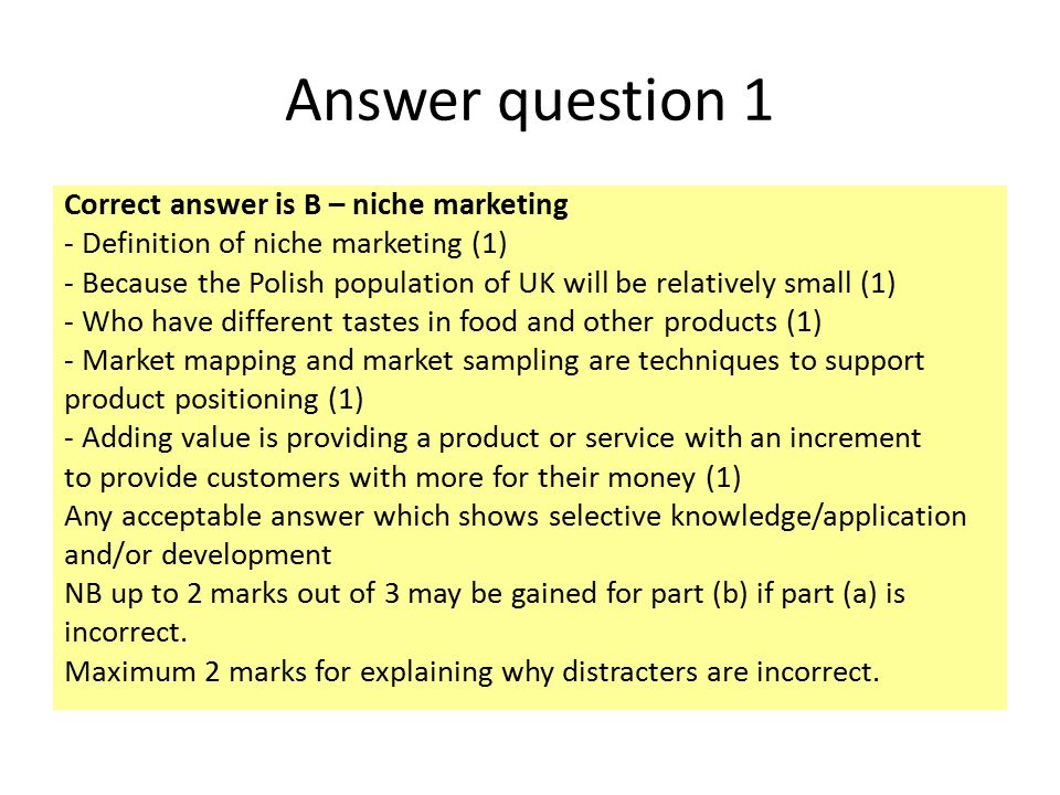 Answer question 1 Correct answer is B – niche marketing - Definition of niche marketing (1) - Because the Polish population of UK will be relatively s