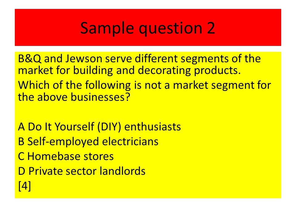 Sample question 2 B&Q and Jewson serve different segments of the market for building and decorating products. Which of the following is not a market s