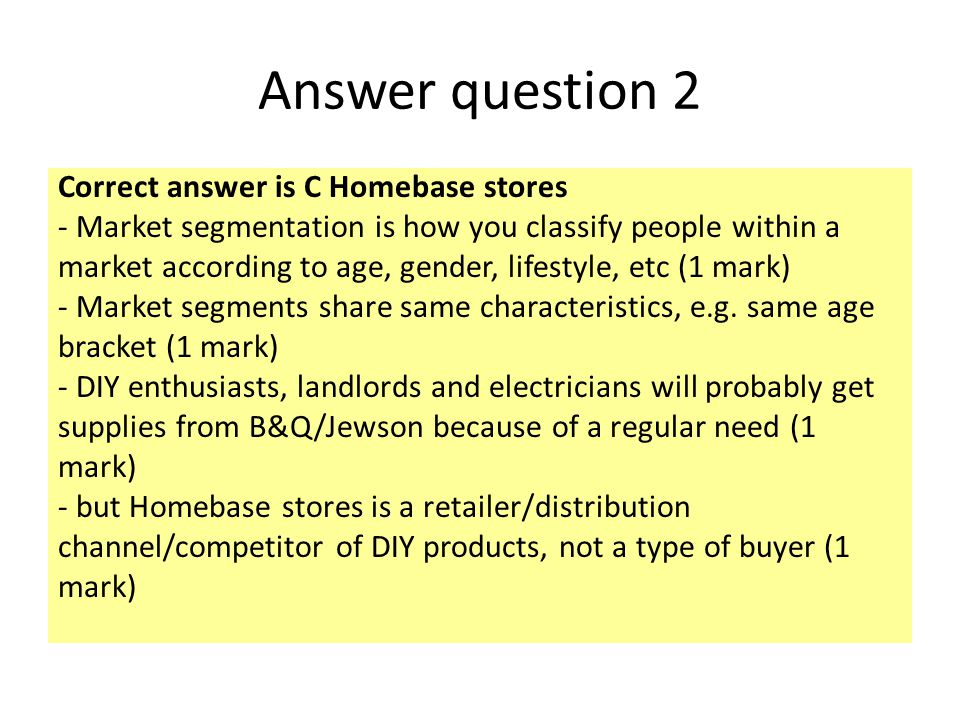 Answer question 2 Correct answer is C Homebase stores - Market segmentation is how you classify people within a market according to age, gender, lifes