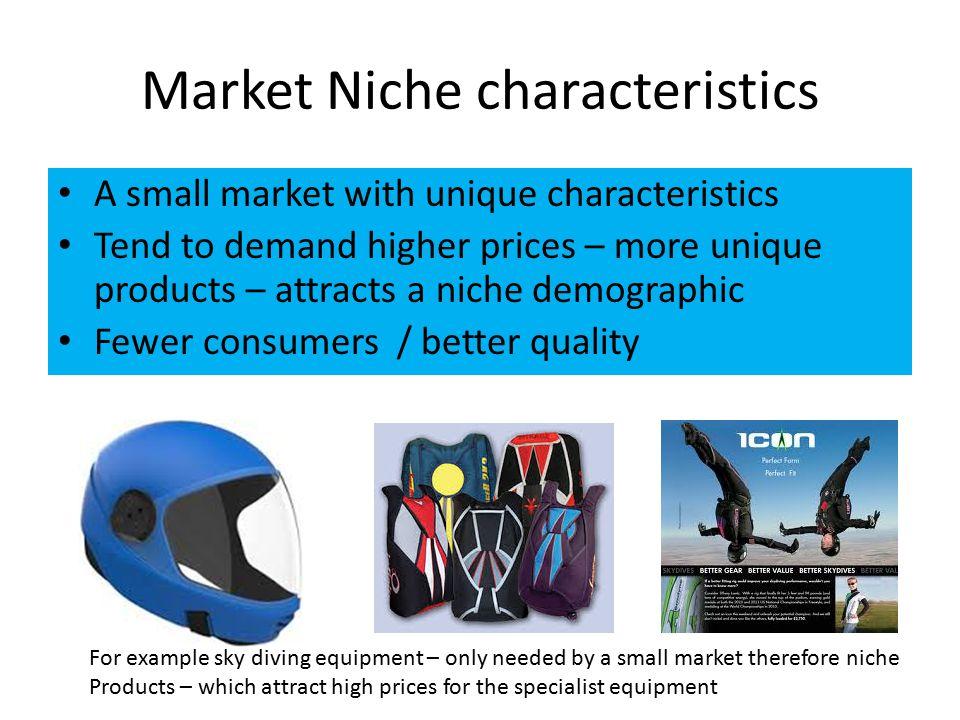 Market Niche characteristics A small market with unique characteristics Tend to demand higher prices – more unique products – attracts a niche demogra