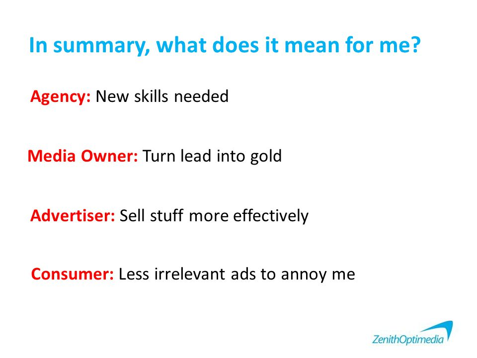 In summary, what does it mean for me? Agency: New skills needed Media Owner: Turn lead into gold Advertiser: Sell stuff more effectively Consumer: Les