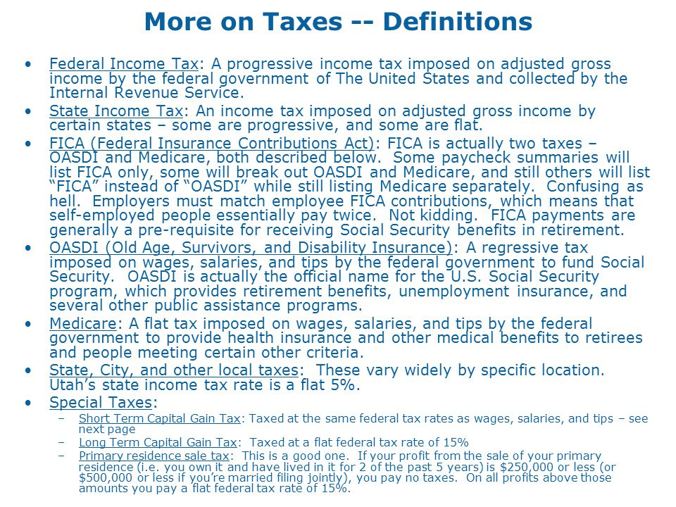 More on Taxes -- Definitions Federal Income Tax: A progressive income tax imposed on adjusted gross income by the federal government of The United States and collected by the Internal Revenue Service.