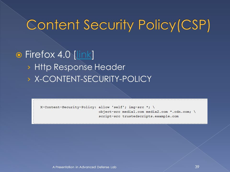  Firefox 4.0 [link]link › Http Response Header › X-CONTENT-SECURITY-POLICY A Presentation in Advanced Defense Lab 39