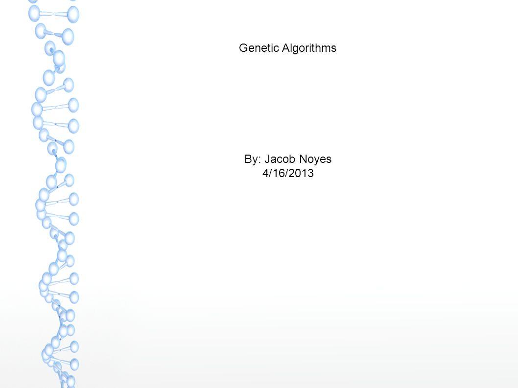 Genetic Algorithms By: Jacob Noyes 4/16/2013