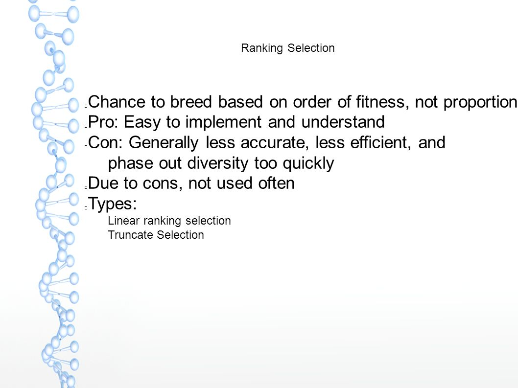 Ranking Selection Chance to breed based on order of fitness, not proportion Pro: Easy to implement and understand Con: Generally less accurate, less efficient, and phase out diversity too quickly Due to cons, not used often Types:  Linear ranking selection  Truncate Selection