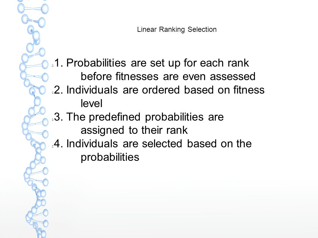 Linear Ranking Selection 1. Probabilities are set up for each rank before fitnesses are even assessed 2. Individuals are ordered based on fitness leve