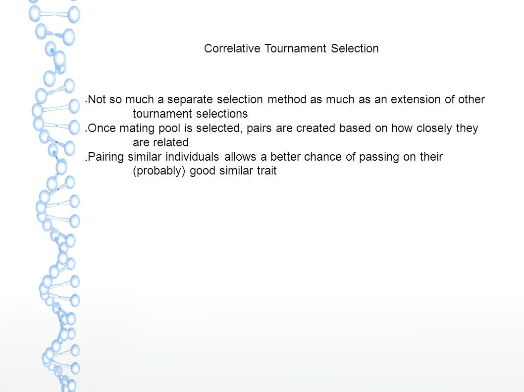 Correlative Tournament Selection Not so much a separate selection method as much as an extension of other tournament selections Once mating pool is selected, pairs are created based on how closely they are related Pairing similar individuals allows a better chance of passing on their (probably) good similar trait