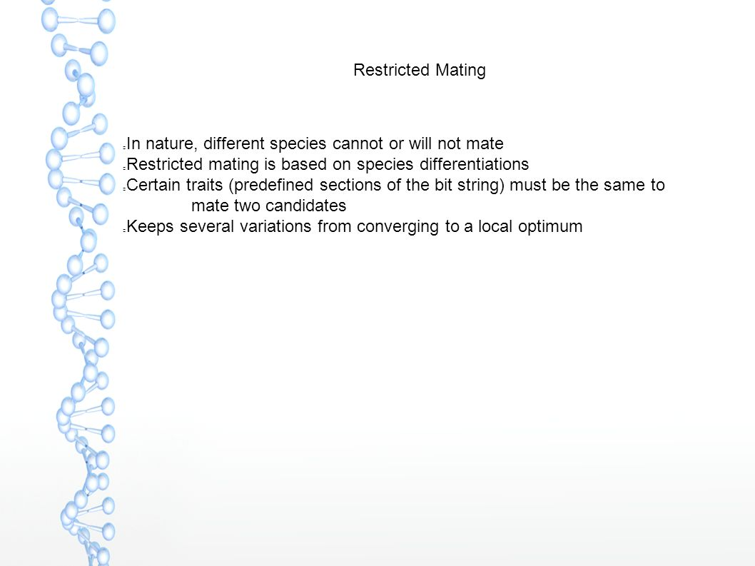 Restricted Mating In nature, different species cannot or will not mate Restricted mating is based on species differentiations Certain traits (predefined sections of the bit string) must be the same to mate two candidates Keeps several variations from converging to a local optimum