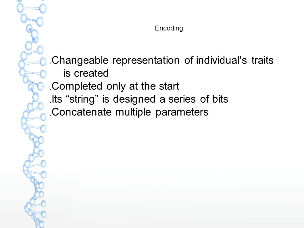 Encoding Changeable representation of individual s traits is created Completed only at the start Its string is designed a series of bits Concatenate multiple parameters