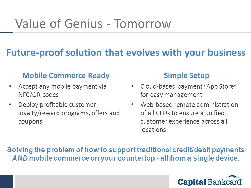 Value of Genius - Tomorrow Mobile Commerce Ready Accept any mobile payment via NFC/QR codes Deploy profitable customer loyalty/reward programs, offers and coupons Simple Setup Cloud-based payment App Store for easy management Web-based remote administration of all CEDs to ensure a unified customer experience across all locations Future-proof solution that evolves with your business Solving the problem of how to support traditional credit/debit payments AND mobile commerce on your countertop - all from a single device.