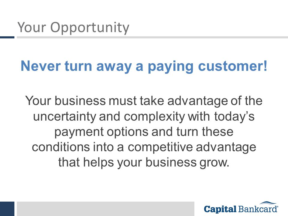 Your Opportunity Your business must take advantage of the uncertainty and complexity with today's payment options and turn these conditions into a competitive advantage that helps your business grow.