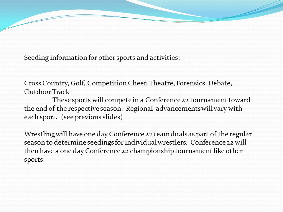 Seeding information for other sports and activities: Cross Country, Golf, Competition Cheer, Theatre, Forensics, Debate, Outdoor Track These sports will compete in a Conference 22 tournament toward the end of the respective season.