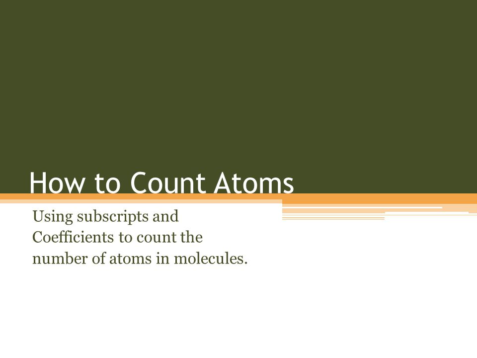 How to Count Atoms Using subscripts and Coefficients to count the number of atoms in molecules.