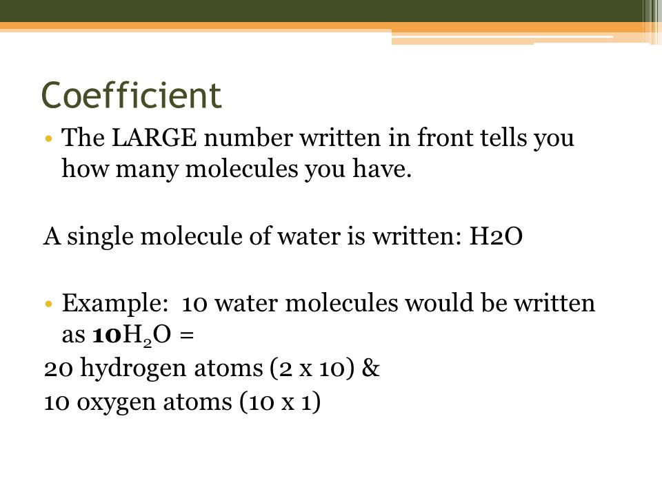 Coefficient The LARGE number written in front tells you how many molecules you have.