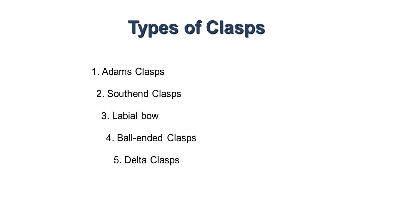 Types of Clasps 1. Adams Clasps 2. Southend Clasps 5. Delta Clasps 4. Ball-ended Clasps 3. Labial bow