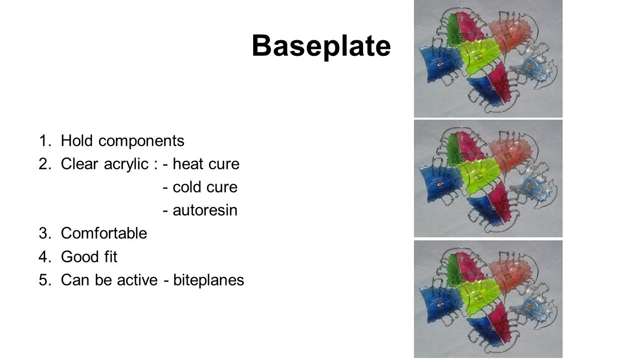 Baseplate 1. Hold components 2. Clear acrylic : - heat cure - cold cure - autoresin 3. Comfortable 4. Good fit 5. Can be active - biteplanes