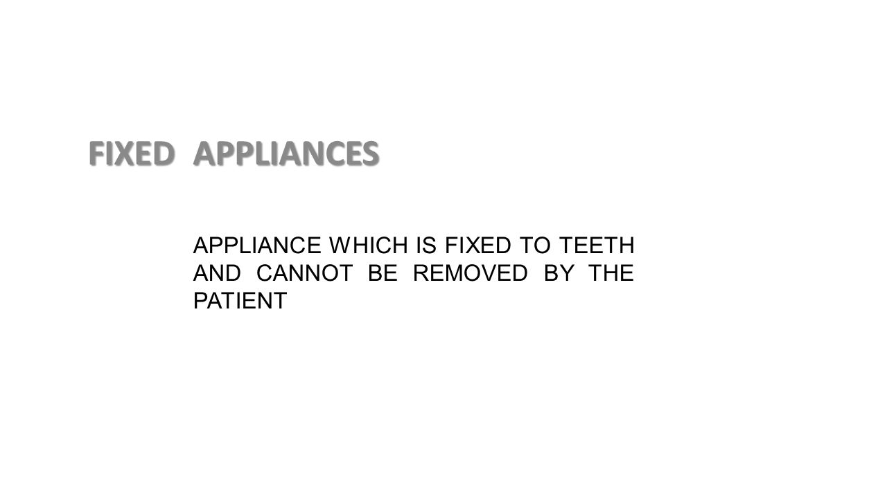 APPLIANCE WHICH IS FIXED TO TEETH AND CANNOT BE REMOVED BY THE PATIENT FIXED APPLIANCES