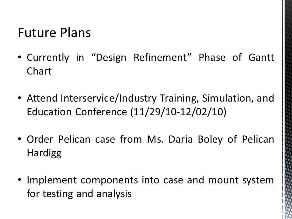 Future Plans Currently in Design Refinement Phase of Gantt Chart Attend Interservice/Industry Training, Simulation, and Education Conference (11/29/10-12/02/10) Order Pelican case from Ms.