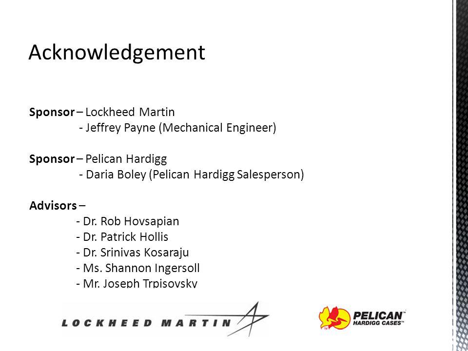 Acknowledgement Sponsor – Lockheed Martin - Jeffrey Payne (Mechanical Engineer) Sponsor – Pelican Hardigg - Daria Boley (Pelican Hardigg Salesperson) Advisors – - Dr.