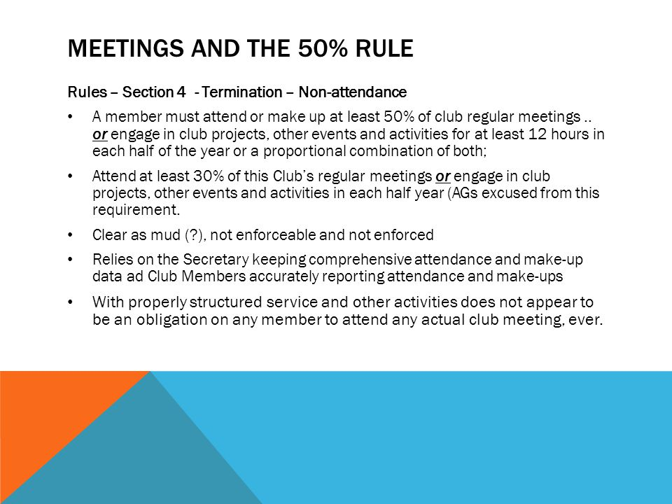 MEETINGS AND THE 50% RULE Rules – Section 4 - Termination – Non-attendance A member must attend or make up at least 50% of club regular meetings..
