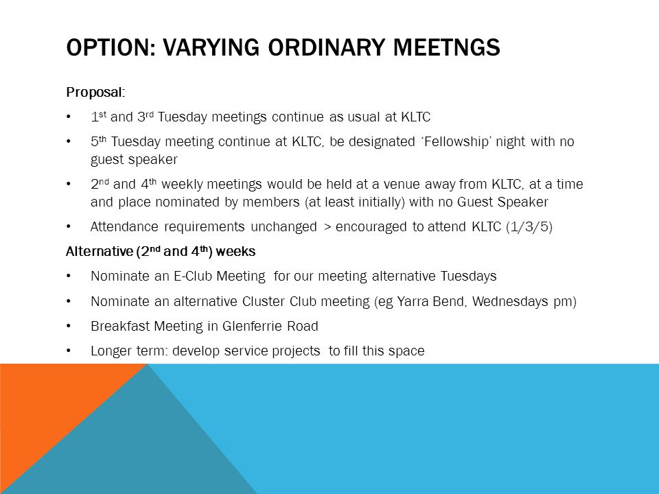 OPTION: VARYING ORDINARY MEETNGS Proposal: 1 st and 3 rd Tuesday meetings continue as usual at KLTC 5 th Tuesday meeting continue at KLTC, be designated 'Fellowship' night with no guest speaker 2 nd and 4 th weekly meetings would be held at a venue away from KLTC, at a time and place nominated by members (at least initially) with no Guest Speaker Attendance requirements unchanged > encouraged to attend KLTC (1/3/5) Alternative (2 nd and 4 th ) weeks Nominate an E-Club Meeting for our meeting alternative Tuesdays Nominate an alternative Cluster Club meeting (eg Yarra Bend, Wednesdays pm) Breakfast Meeting in Glenferrie Road Longer term: develop service projects to fill this space