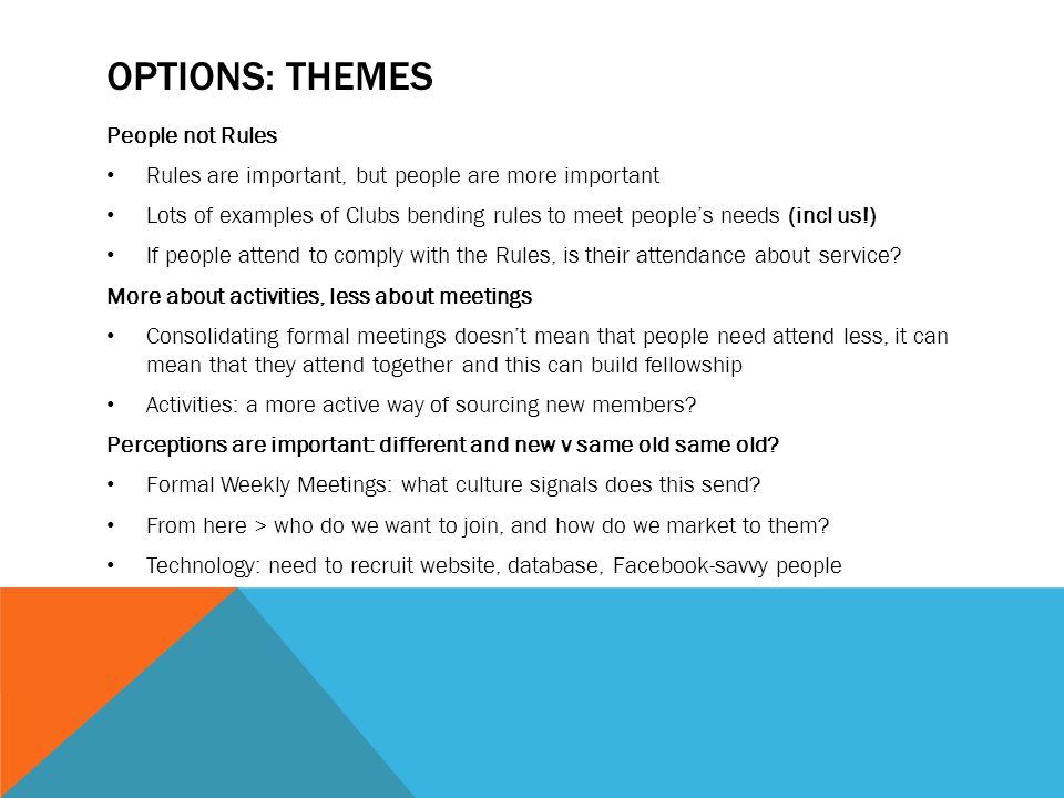 OPTIONS: THEMES People not Rules Rules are important, but people are more important Lots of examples of Clubs bending rules to meet people's needs (incl us!) If people attend to comply with the Rules, is their attendance about service.