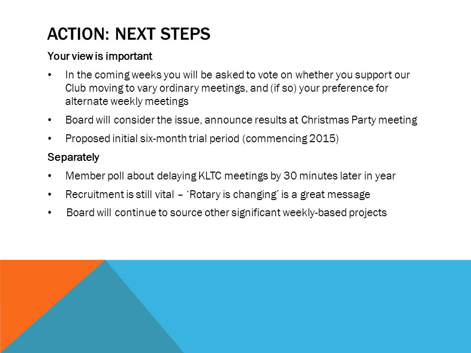 ACTION: NEXT STEPS Your view is important In the coming weeks you will be asked to vote on whether you support our Club moving to vary ordinary meetings, and (if so) your preference for alternate weekly meetings Board will consider the issue, announce results at Christmas Party meeting Proposed initial six-month trial period (commencing 2015) Separately Member poll about delaying KLTC meetings by 30 minutes later in year Recruitment is still vital – 'Rotary is changing' is a great message Board will continue to source other significant weekly-based projects