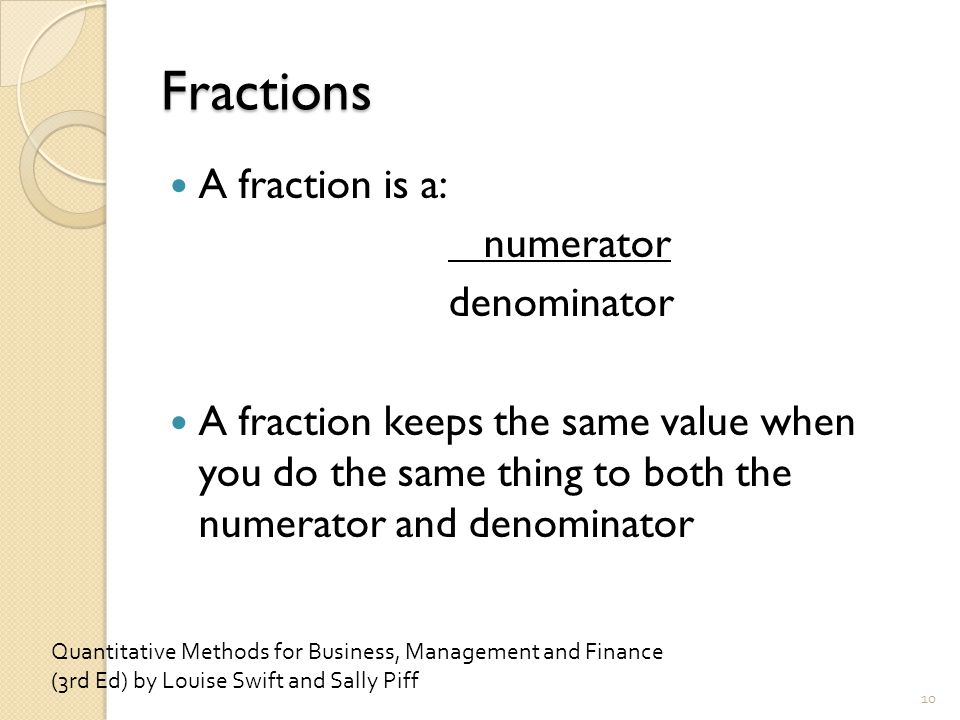 Fractions A fraction is a: numerator denominator A fraction keeps the same value when you do the same thing to both the numerator and denominator 10 Quantitative Methods for Business, Management and Finance (3rd Ed) by Louise Swift and Sally Piff