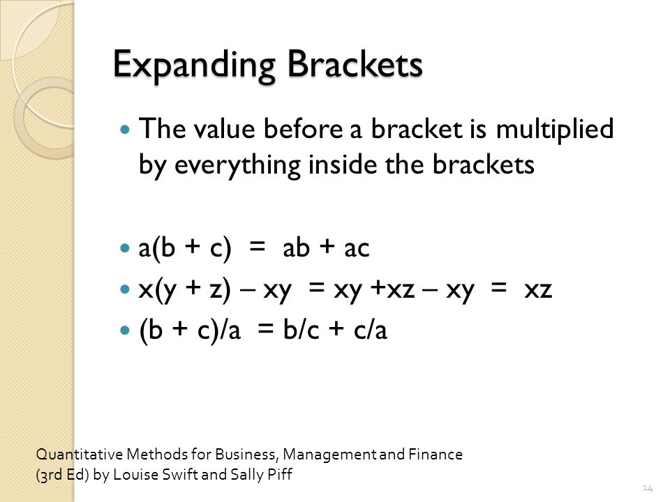 Expanding Brackets The value before a bracket is multiplied by everything inside the brackets a(b + c) = ab + ac x(y + z) – xy = xy +xz – xy = xz (b + c)/a = b/c + c/a 14 Quantitative Methods for Business, Management and Finance (3rd Ed) by Louise Swift and Sally Piff