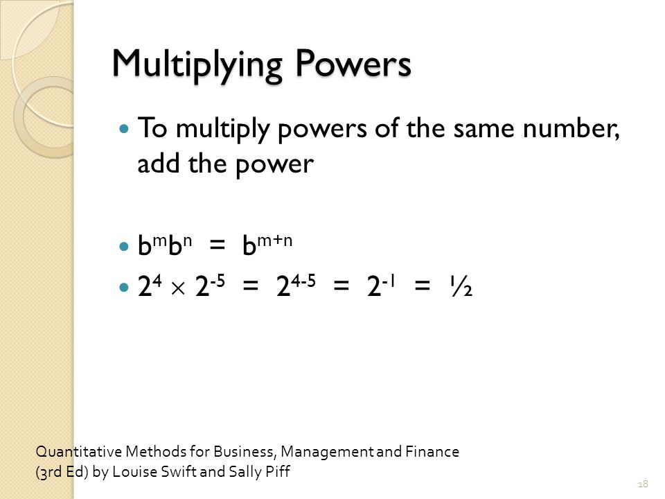 Multiplying Powers To multiply powers of the same number, add the power b m b n = b m+n 2 4  2 -5 = 2 4-5 = 2 -1 = ½ 18 Quantitative Methods for Business, Management and Finance (3rd Ed) by Louise Swift and Sally Piff