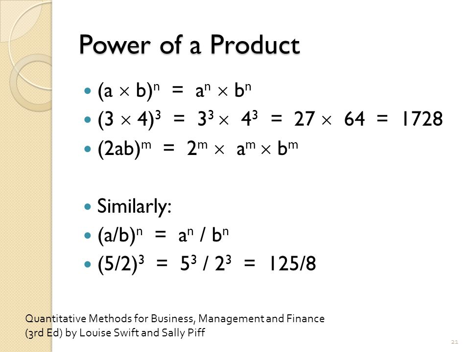 Power of a Product (a  b) n = a n  b n (3  4) 3 = 3 3  4 3 = 27  64 = 1728 (2ab) m = 2 m  a m  b m Similarly: (a/b) n = a n / b n (5/2) 3 = 5 3 / 2 3 = 125/8 21 Quantitative Methods for Business, Management and Finance (3rd Ed) by Louise Swift and Sally Piff