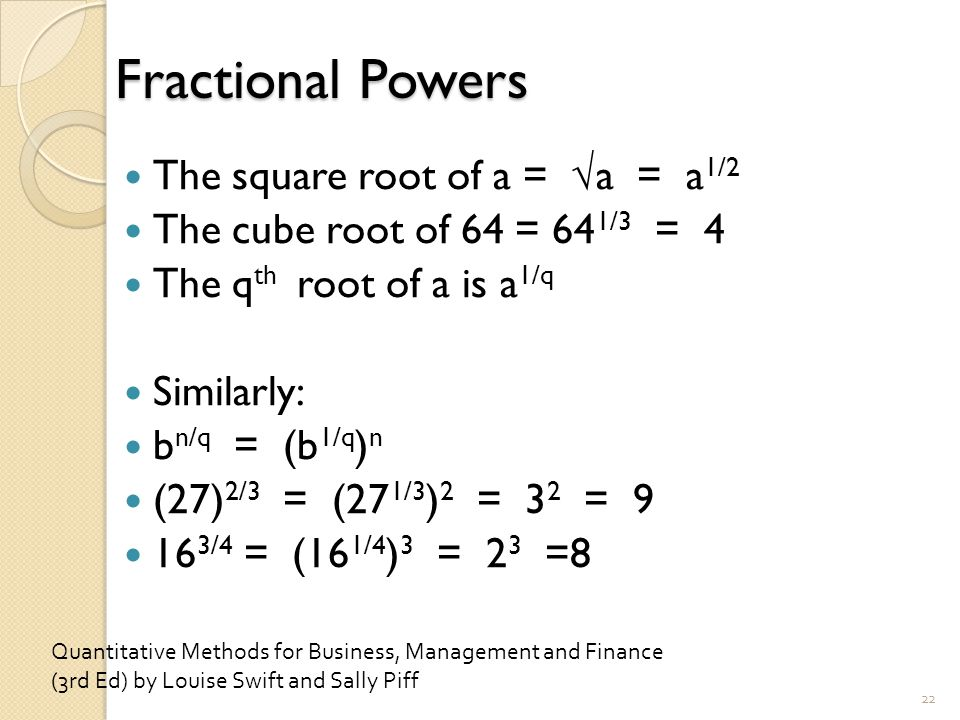 Fractional Powers The square root of a = √a = a 1/2 The cube root of 64 = 64 1/3 = 4 The q th root of a is a 1/q Similarly: b n/q = (b 1/q ) n (27) 2/3 = (27 1/3 ) 2 = 3 2 = 9 16 3/4 = (16 1/4 ) 3 = 2 3 =8 22 Quantitative Methods for Business, Management and Finance (3rd Ed) by Louise Swift and Sally Piff