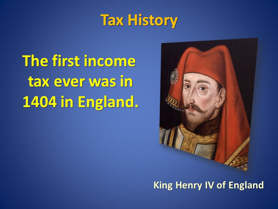 Tax History The first income tax ever was in 1404 in England.