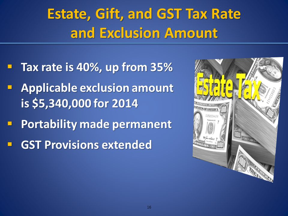 Estate, Gift, and GST Tax Rate and Exclusion Amount  Tax rate is 40%, up from 35%  Applicable exclusion amount is $5,340,000 for 2014  Portability made permanent  GST Provisions extended 16