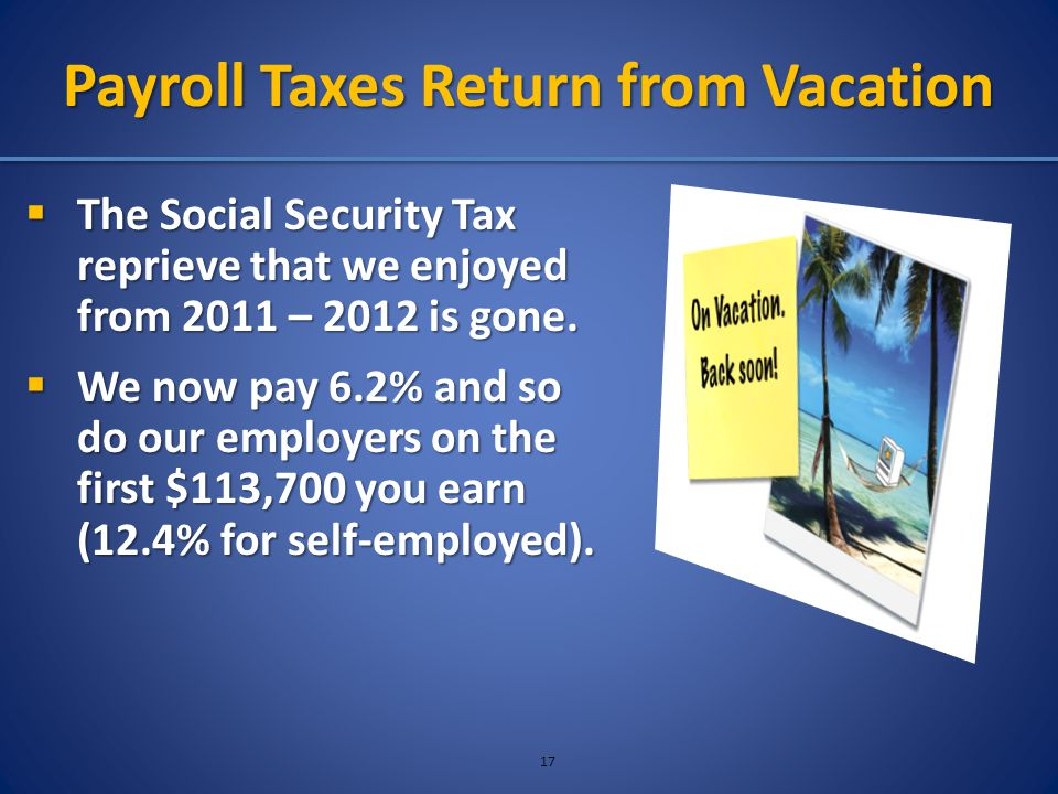 Payroll Taxes Return from Vacation  The Social Security Tax reprieve that we enjoyed from 2011 – 2012 is gone.