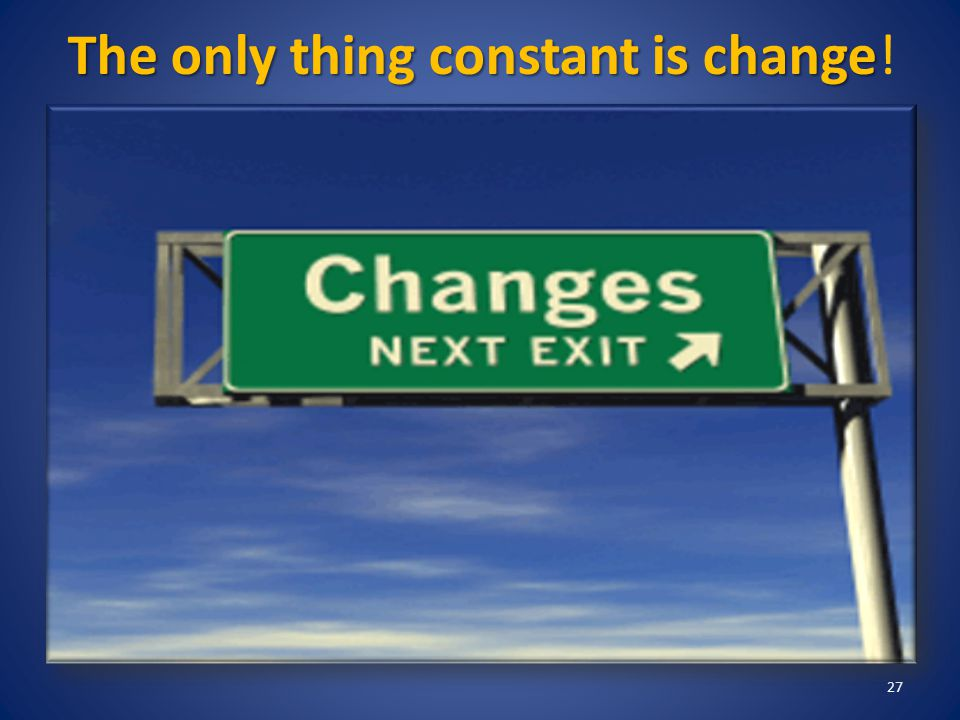 The only thing constant is change The only thing constant is change! 27