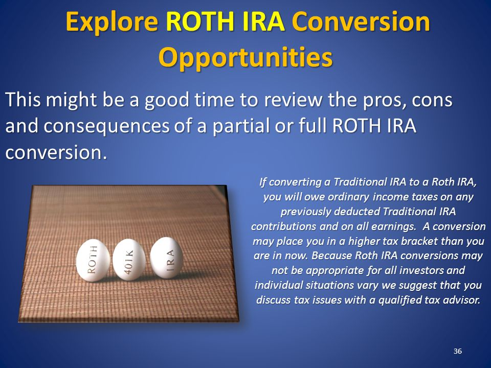 36 Explore ROTH IRA Conversion Opportunities This might be a good time to review the pros, cons and consequences of a partial or full ROTH IRA conversion.