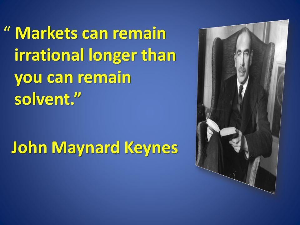Markets can remain irrational longer than you can remain solvent. Markets can remain irrational longer than you can remain solvent. John Maynard Keynes John Maynard Keynes