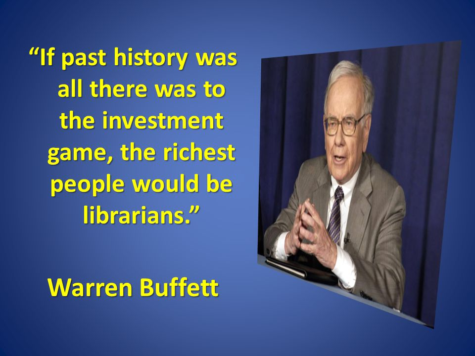 If past history was all there was to the investment game, the richest people would be librarians. Warren Buffett