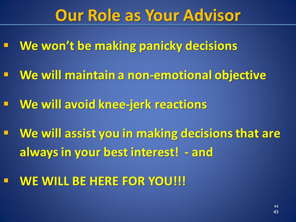 43 Our Role as Your Advisor  We won't be making panicky decisions  We will maintain a non-emotional objective  We will avoid knee-jerk reactions  We will assist you in making decisions that are always in your best interest.