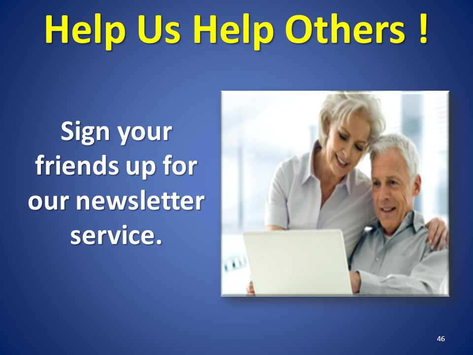 Help Us Help Others ! 46 Sign your friends up for our newsletter service.