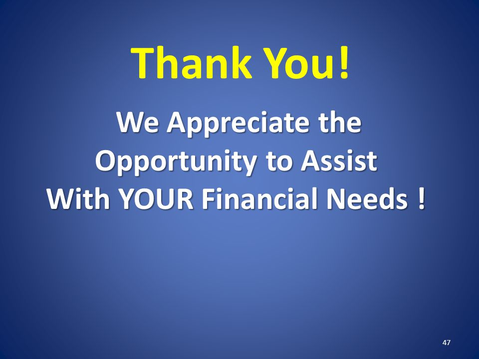Thank You! We Appreciate the Opportunity to Assist With YOUR Financial Needs ! 47