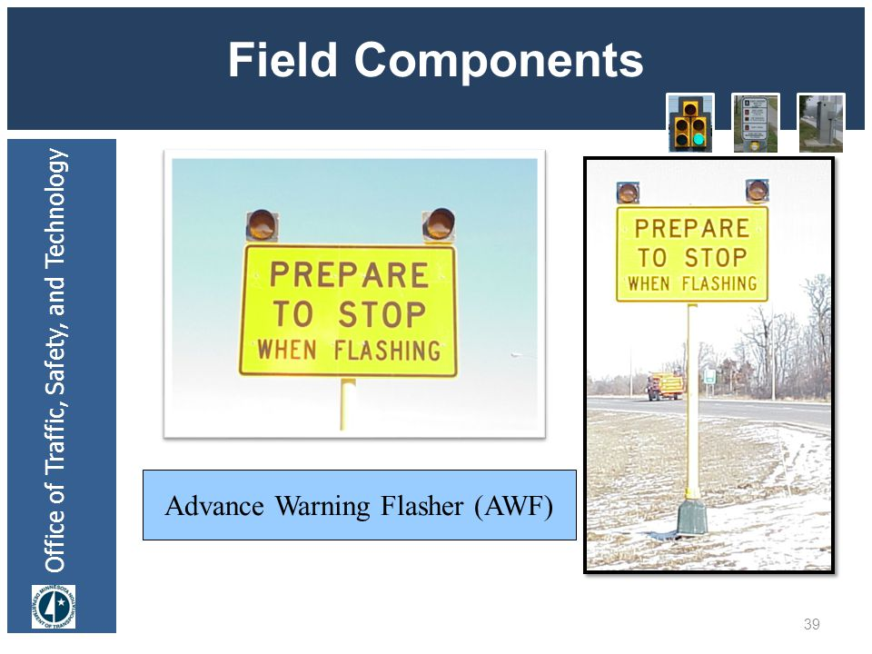 Office of Traffic, Safety, and Technology Field Components 39 Advance Warning Flasher (AWF)