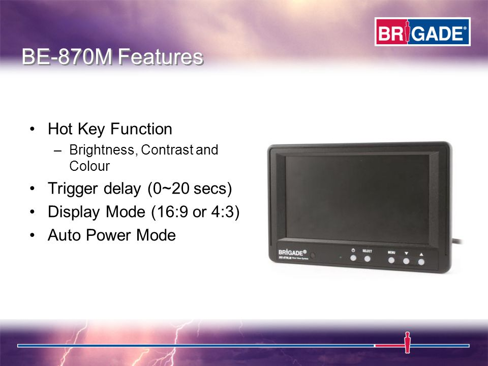 Hot Key Function –Brightness, Contrast and Colour Trigger delay (0~20 secs) Display Mode (16:9 or 4:3) Auto Power Mode BE-870M Features