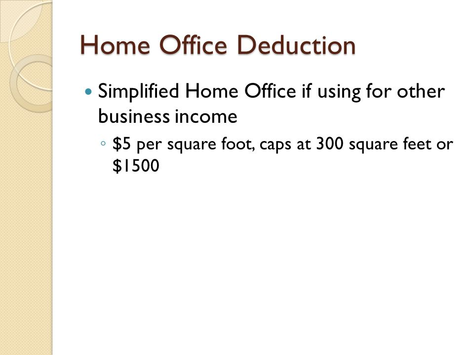 Home Office Deduction Simplified Home Office if using for other business income ◦ $5 per square foot, caps at 300 square feet or $1500