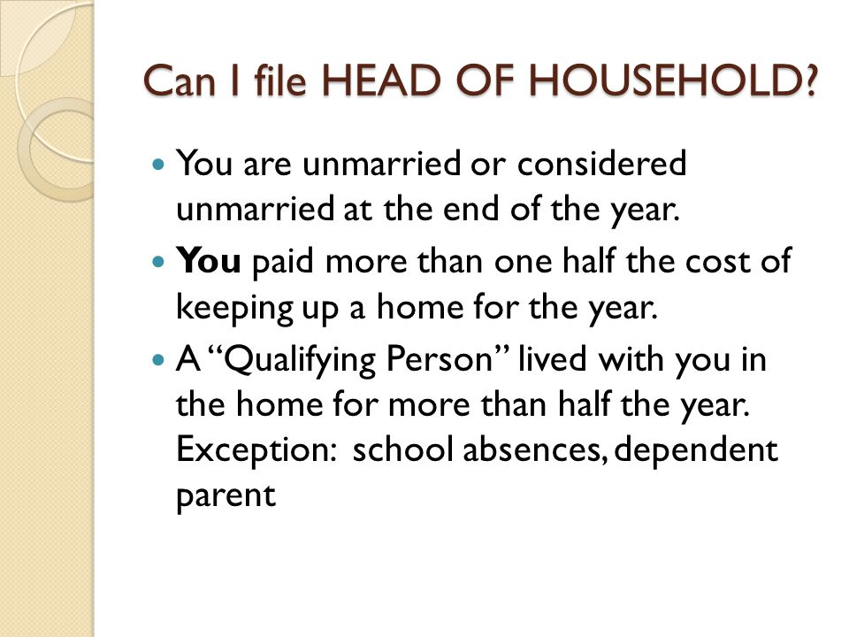 Can I file HEAD OF HOUSEHOLD? You are unmarried or considered unmarried at the end of the year. You paid more than one half the cost of keeping up a h