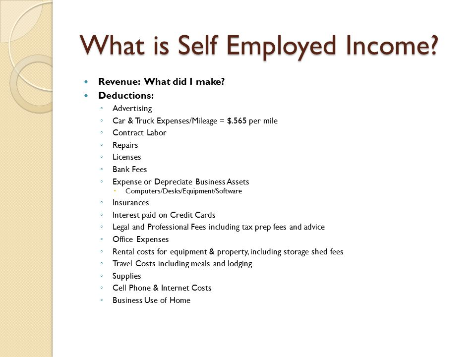 What is Self Employed Income? Revenue: What did I make? Deductions: ◦ Advertising ◦ Car & Truck Expenses/Mileage = $.565 per mile ◦ Contract Labor ◦ R