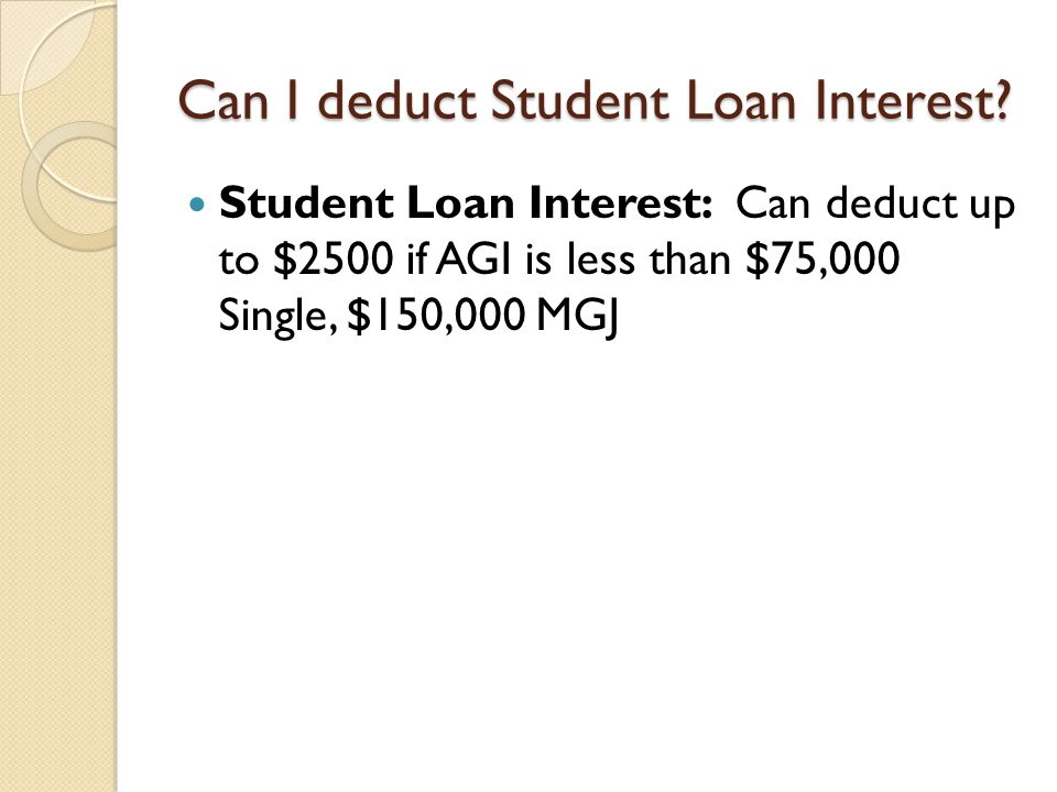 Can I deduct Student Loan Interest? Student Loan Interest: Can deduct up to $2500 if AGI is less than $75,000 Single, $150,000 MGJ
