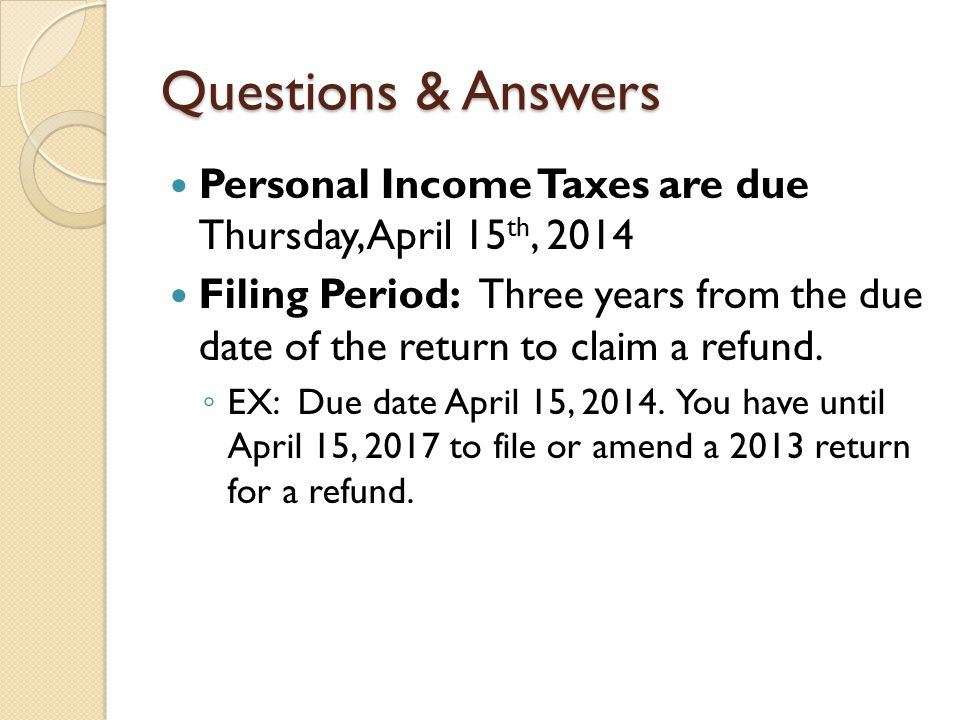 Questions & Answers Personal Income Taxes are due Thursday, April 15 th, 2014 Filing Period: Three years from the due date of the return to claim a re